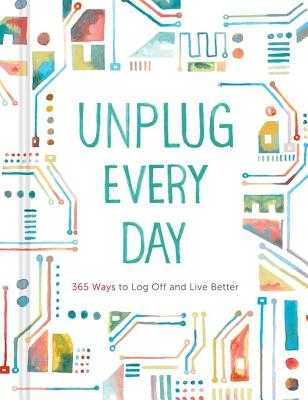 Unplug Every Day: 365 Ways to Log Off and Live Better - Chronicle Books