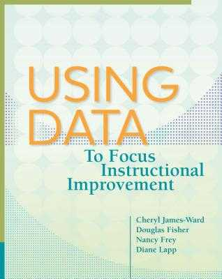 Using Data to Focus Instructional Improvement - James-Ward, Cheryl, and Fisher, Douglas, and Frey, Nancy, Dr.