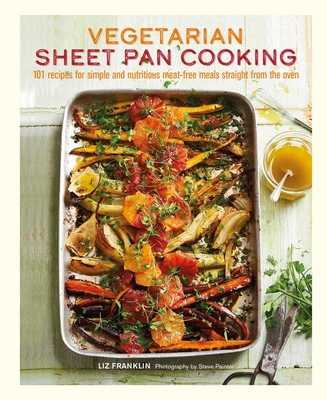 Vegetarian Sheet Pan Cooking: 101 Recipes for Simple and Nutritious Meat-Free Meals Straight from the Oven - Franklin, Liz