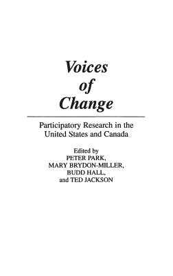 Voices of Change: Participatory Research in the United States and Canada - Brydon-Miller, Mary, and Hall, Budd, and Jackson, Ted