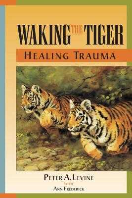 Waking the Tiger: Healing Trauma: The Innate Capacity to Transform Overwhelming Experiences - Levine, Peter A, and Frederick, Ann (Contributions by)