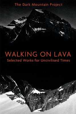Walking on Lava: Selected Works for Uncivilised Times - The Dark Mountain Project