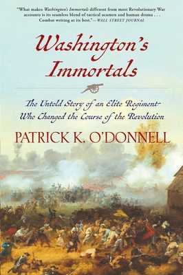 Washington's Immortals: The Untold Story of an Elite Regiment Who Changed the Course of the Revolution - O'Donnell, Patrick K