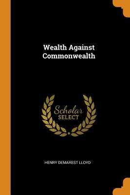 Wealth Against Commonwealth - Lloyd, Henry Demarest