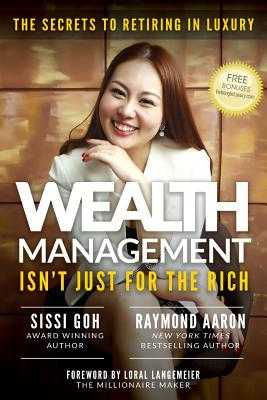 Wealth Management Isn't Just for the Rich: The Secrets to Retiring in Luxury - Aaron, Raymond, and Langemeier, Loral (Foreword by), and Goh, Sissi