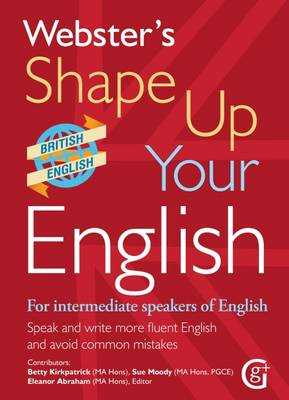 Webster's Shape Up Your English: For Intermediate Speakers of English, Speak and Write More Fluent English and Avoid Common Mistakes 2017 - Kirkpatrick, Betty, and Moody, Sue, and Abraham, Eleanor (Editor)