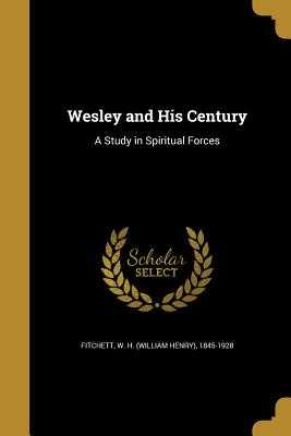 Wesley and His Century: A Study in Spiritual Forces - Fitchett, W H (William Henry) 1845-19 (Creator)