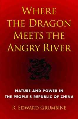Where the Dragon Meets the Angry River: Nature and Power in the People's Republic of China - Grumbine, R Edward