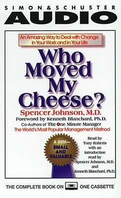 Who Moved My Cheese: An Amazing Way to Deal with Change in Your Work and in Your Life - Johnson, Spencer (Introduction by), and Roberts, Tony (Read by), and Blanchard, Ken (Preface by)