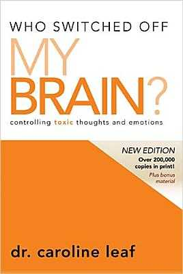 Who Switched Off My Brain?: Controlling Toxic Thoughts and Emotions - Leaf, Caroline, Dr., PhD