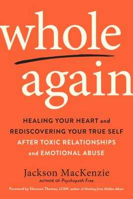 Whole Again: Healing Your Heart and Rediscovering Your True Self After Toxic Relationships and Emotional Abuse - MacKenzie, Jackson, and Thomas, Shannon (Foreword by)