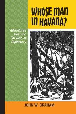 Whose Man in Havana?: Adventures from the Far Side of Diplomacy - Graham, John W., and Bothwell, Robert (Foreword by)