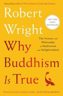 Why Buddhism Is True: The Science and Philosophy of Meditation and Enlightenment - Wright, Robert