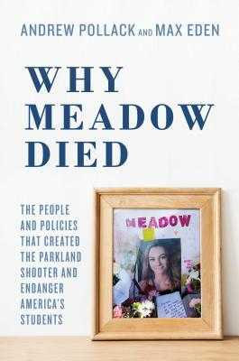 Why Meadow Died: The People and Policies That Created the Parkland Shooter and Endanger America's Students - Pollack, Andrew, and Eden, Max, and Pollack, Hunter (Foreword by)
