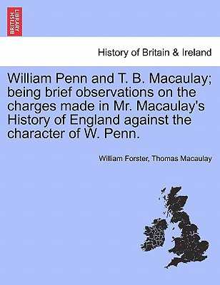 William Penn and T. B. Macaulay; Being Brief Observations on the Charges Made in Mr. Macaulay's History of England Against the Character of W. Penn. - Forster, William, and Macaulay, Thomas