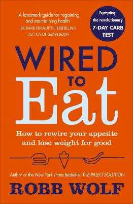 Wired to Eat: How to Rewire Your Appetite and Lose Weight for Good - Wolf, Robb