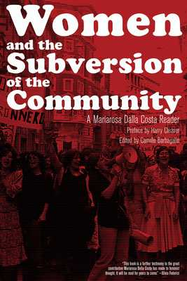 Women and the Subversion of the Community: A Mariarosa Dalla Costa Reader - Dalla Costa, Mariarosa, and Barbagallo, Camille (Editor), and Cleaver, Harry (Preface by)