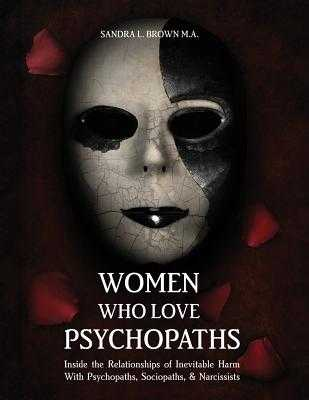 Women Who Love Psychopaths: Inside the Relationships of Inevitable Harm with Psychopaths, Sociopaths & Narcissists - Brown, M a Sandra L