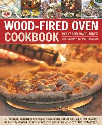 Wood-Fired Oven Cookbook: 70 Recipes for Incredible Stone-Baked Pizzas and Breads, Roasts, Cakes and Desserts, All Specially Devised for the Outdoor Oven and Illustrated in Over 400 Photographs - Jones, Holly