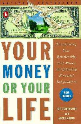 Your Money or Your Life: Transforming Your Relationship with Money and Achieving Financial Independence - Dominguez, Joe, and Dominguez, Joseph R, and Robin, Vicki