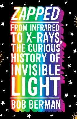 Zapped: From Infrared to X-rays, the Curious History of Invisible Light - Berman, Bob