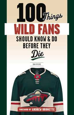 100 Things Wild Fans Should Know & Do Before They Die - Myers, Dan, and Brunette, Andrew (Foreword by)
