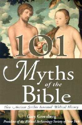 101 Myths of the Bible: How Ancient Scribes Invented Biblical History - Greenberg, Gary