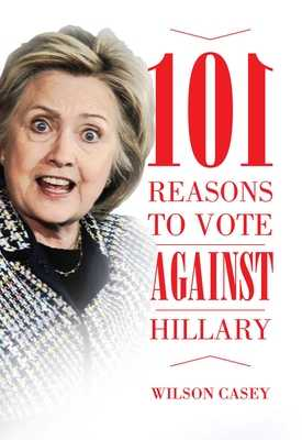 101 Reasons to Vote Against Hillary - Casey, Wilson