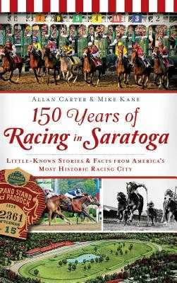 150 Years of Racing in Saratoga: Little-Known Stories & Facts from America's Most Historic Racing City - Carter, Allan, and Kane, Mike