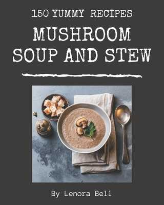 150 Yummy Mushroom Soup and Stew Recipes: Best-ever Yummy Mushroom Soup and Stew Cookbook for Beginners - Bell, Lenora