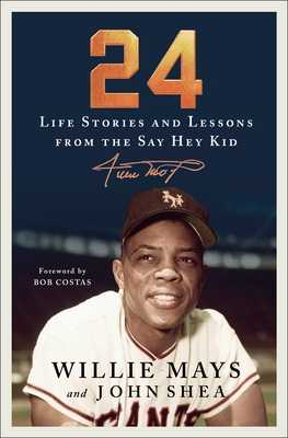 24: Life Stories and Lessons from the Say Hey Kid - Mays, Willie, and Shea, John, and Costas, Bob (Foreword by)