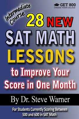 28 New SAT Math Lessons to Improve Your Score in One Month - Intermediate Course: For Students Currently Scoring Between 500 and 600 in SAT Math - Warner, Steve, Dr.