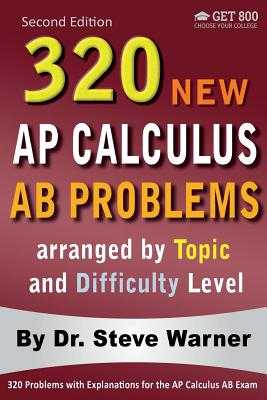 320 AP Calculus AB Problems Arranged by Topic and Difficulty Level, 2nd Edition: 160 Test Questions with Solutions, 160 Additional Questions with Answers - Warner, Steve, Dr.