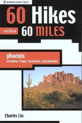 60 Hikes Within 60 Miles: Phoenix: Including Tempe, Scottsdale, and Glendale - Liu, Charles