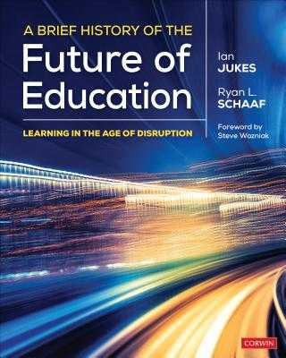 A Brief History of the Future of Education: Learning in the Age of Disruption - Jukes, Ian, and Schaaf, Ryan L