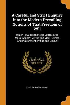A Careful and Strict Enquiry Into the Modern Prevailing Notions of That Freedom of Will: Which Is Supposed to Be Essential to Moral Agency, Vertue and Vice, Reward and Punishment, Praise and Blame - Edwards, Jonathan