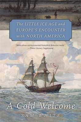 A Cold Welcome: The Little Ice Age and Europe's Encounter with North America - White, Sam
