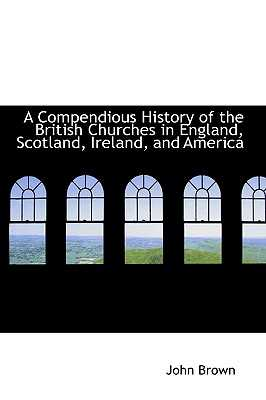 A Compendious History of the British Churches in England, Scotland, Ireland, and America - Brown, John