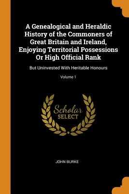 A Genealogical and Heraldic History of the Commoners of Great Britain and Ireland, Enjoying Territorial Possessions or High Official Rank: But Uninvested with Heritable Honours; Volume 1 - Burke, John