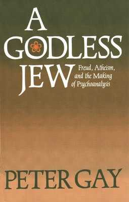A Godless Jew: Freud, Atheism, and the Making of Psychoanalysis - Gay, Peter