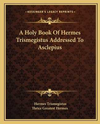 A Holy Book of Hermes Trismegistus Addressed to Asclepius - Trismegistus, Hermes, and Thrice Greatest Hermes