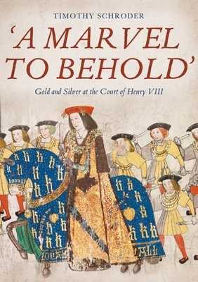 A Marvel to Behold': Gold and Silver at the Court of Henry VIII - Schroder, Timothy