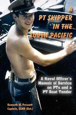 A PT Skipper in the South Pacific: A Naval Officer's Memoir of Service on PTs and a PT Boat Tender - Prescott, Kenneth W