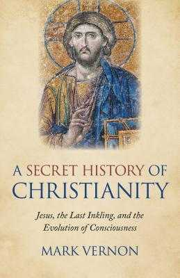 A Secret History of Christianity: Jesus, the Last Inkling, and the Evolution of Consciousness - Vernon, Mark