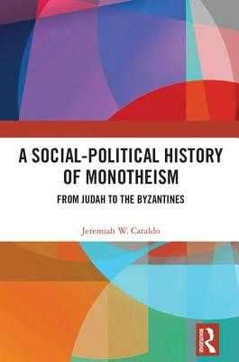 A Social-Political History of Monotheism: From Judah to the Byzantines - Cataldo, Jeremiah W