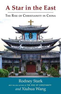 A Star in the East: The Rise of Christianity in China - Stark, Rodney, Professor, and Wang, Xiuhua