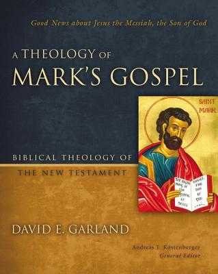 A Theology of Mark's Gospel: Good News about Jesus the Messiah, the Son of God - Garland, David E, and Kostenberger, Andreas J, Dr., PH.D. (Editor)