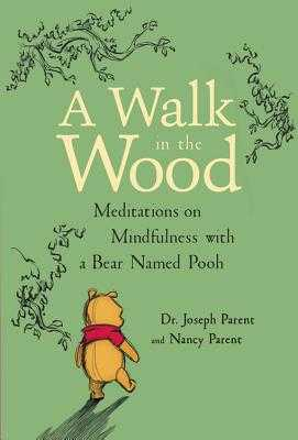 A Walk in the Wood: Meditations on Mindfulness with a Bear Named Pooh - Parent, Joseph, Dr., and Parent, Nancy