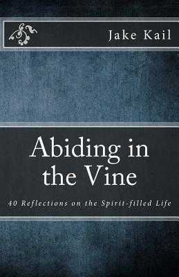 Abiding in the Vine: 40 Reflections on the Spirit-filled Life - Kail, Jake