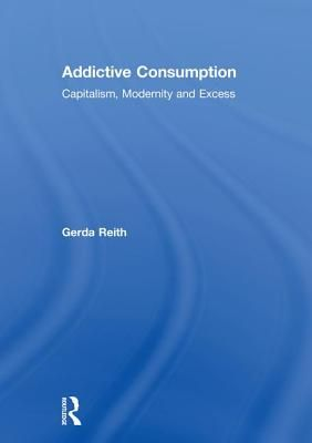 Addictive Consumption: Capitalism, Modernity and Excess - Reith, Gerda